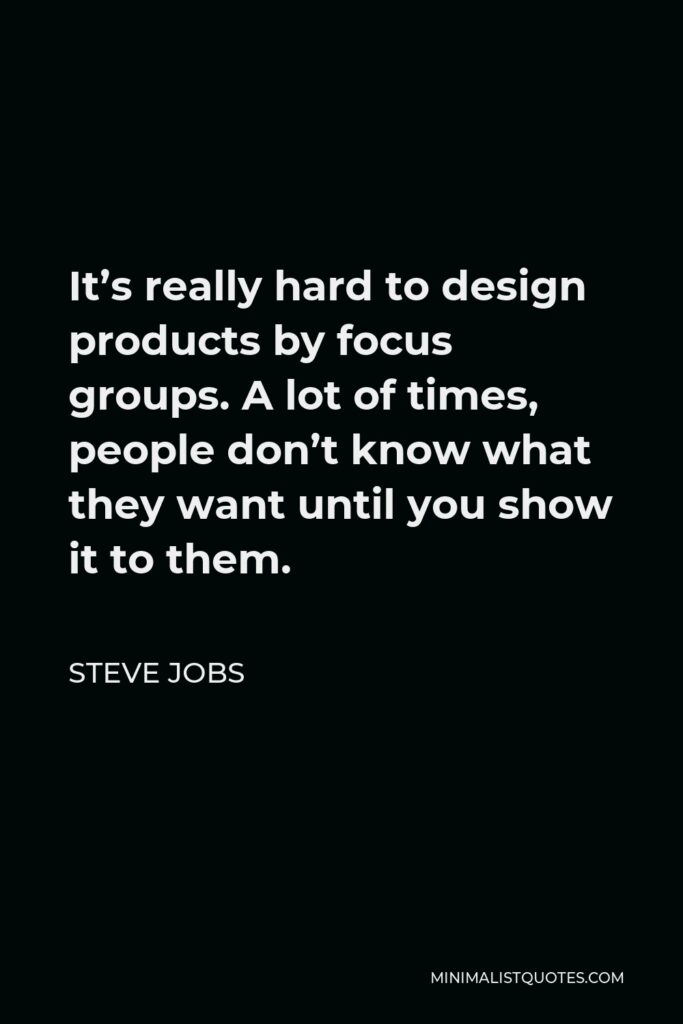 Steve Jobs Quote - It's really hard to design products by focus groups. A lot of times, people don't know what they want until you show it to them.
