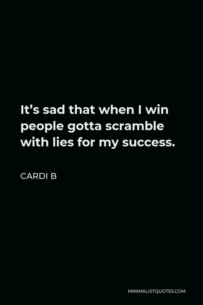 Cardi B Quote - It's sad that when I win people gotta scramble with lies for my success.