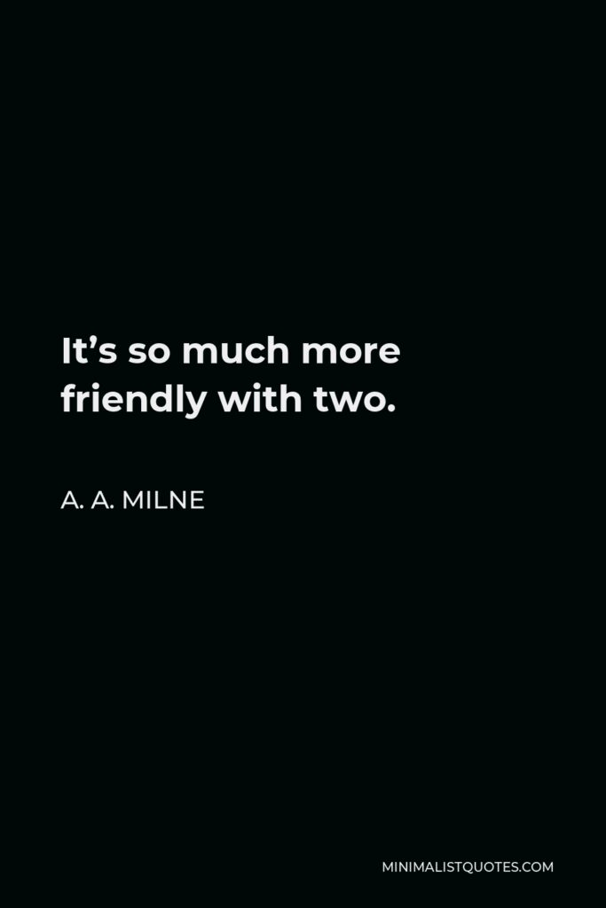 A.A. Milne Quote: It's so much more friendly with two.