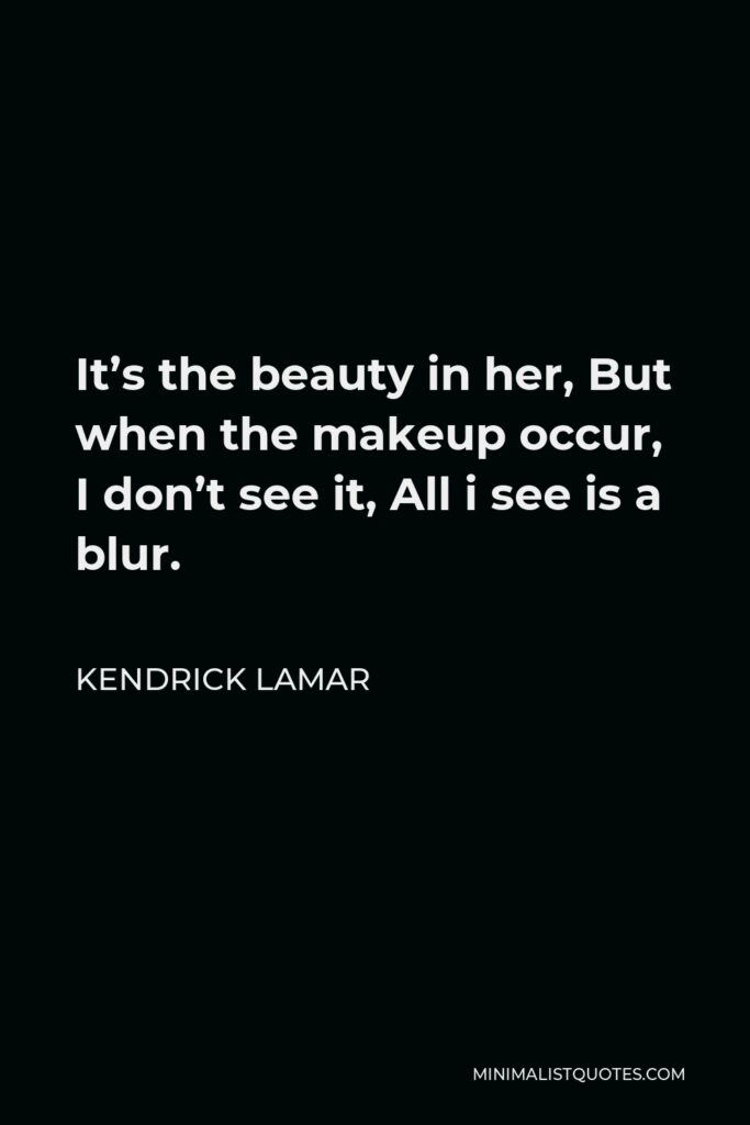Kendrick Lamar Quote - It's the beauty in her, But when the makeup occur, I don't see it, All i see is a blur.