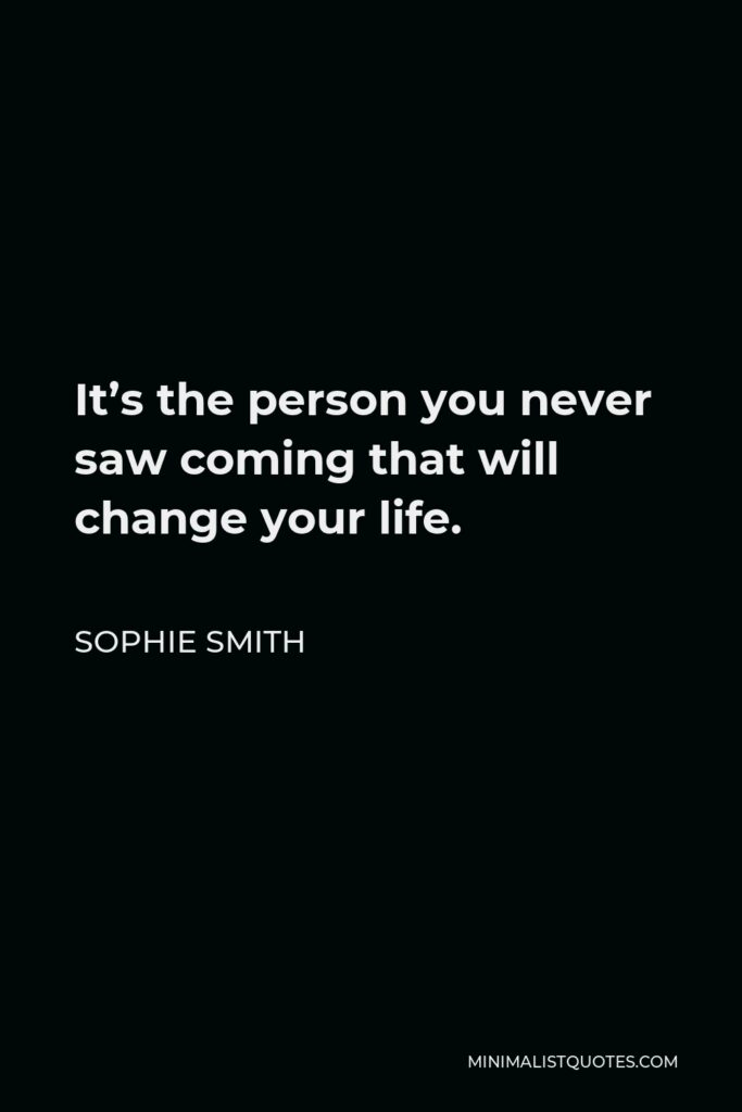 Sophie Smith Quote - It's the person you never saw coming that will change your life.
