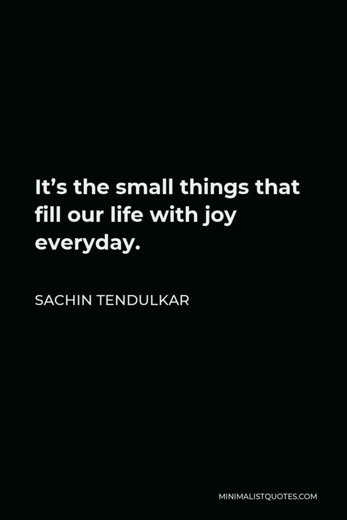 Sachin Tendulkar Quote - It's the small things that fill our life with joy everyday.