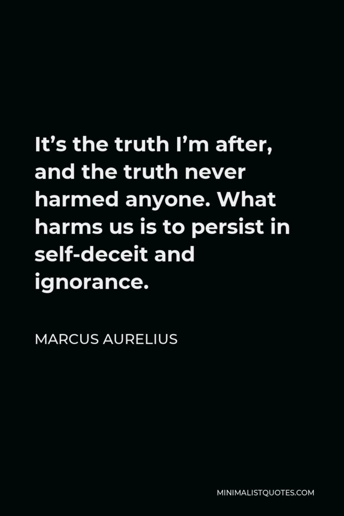 Marcus Aurelius Quote - It's the truth I'm after, and the truth never harmed anyone. What harms us is to persist in self-deceit and ignorance.