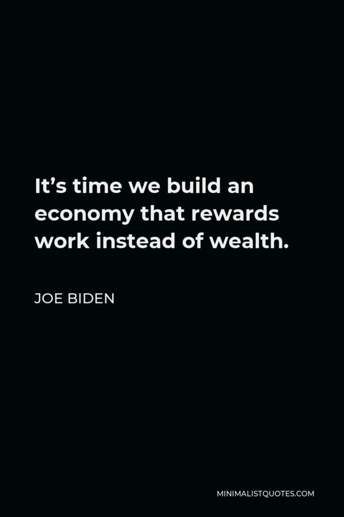 Joe Biden Quote - It's time we build an economy that rewards work instead of wealth.