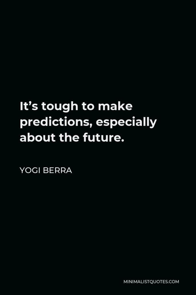 Yogi Berra Quote - It's tough to make predictions, especially about the future.