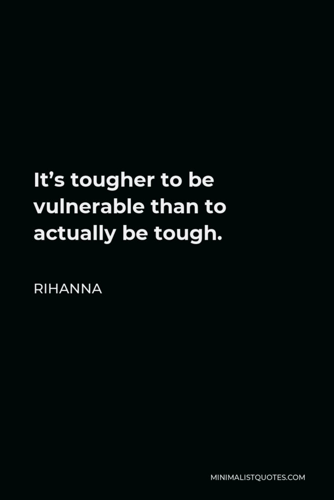 Rihanna Quote - It's tougher to be vulnerable than to actually be tough.