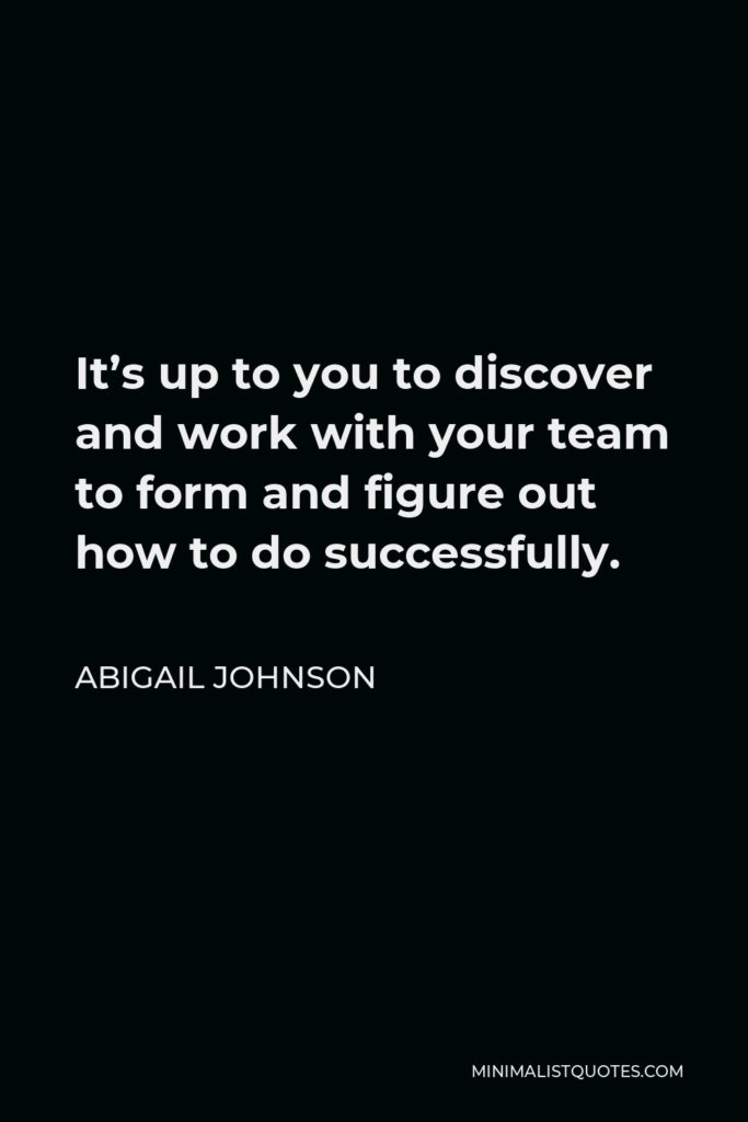 Abigail Johnson Quote - It's up to you to discover and work with your team to form and figure out how to do successfully.