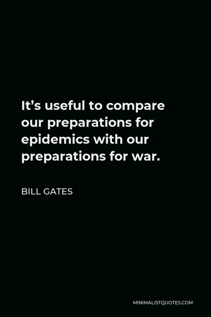 Bill Gates Quote: It's useful to compare our preparations for epidemics with our preparations for war.