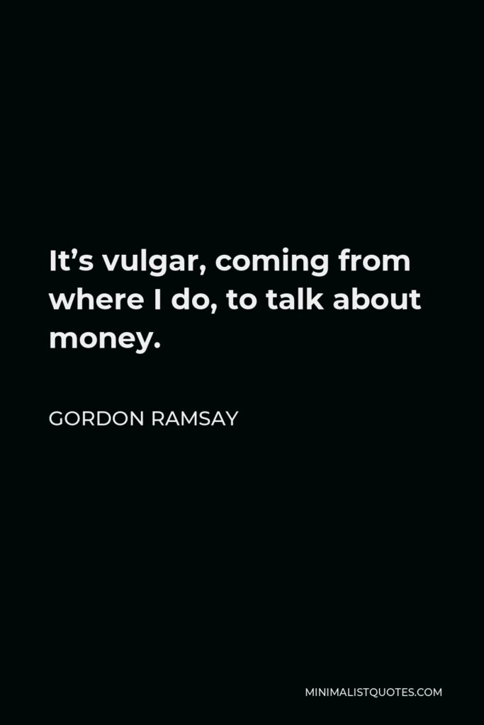 Gordon Ramsay Quote - It's vulgar, coming from where I do, to talk about money.