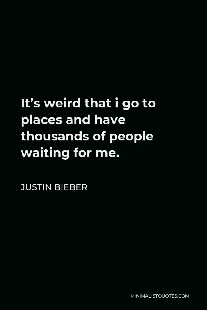 Justin Bieber Quote - It's weird that i go to places and have thousands of people waiting for me.
