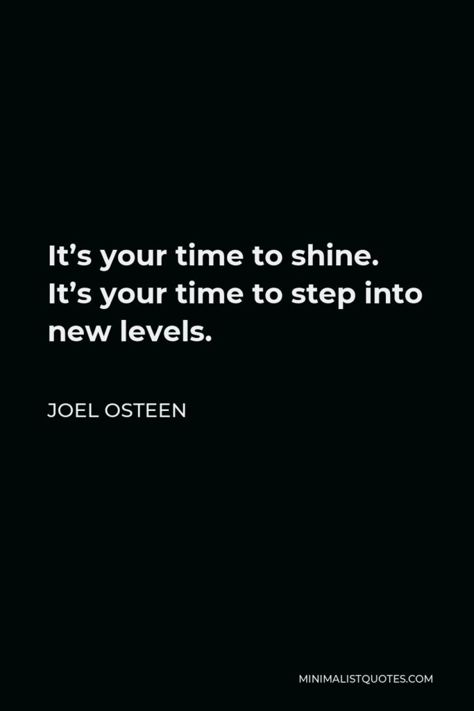 Joel Osteen Quote - It's your time to shine. It's your time to step into new levels.