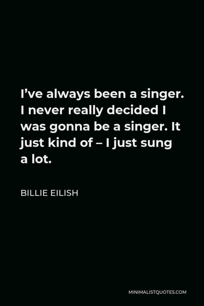 Billie Eilish Quote - I've always been a singer. I never really decided I was gonna be a singer. It just kind of – I just sung a lot.