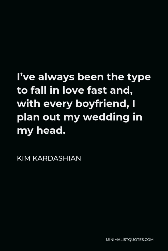 Kim Kardashian Quote - I've always been the type to fall in love fast and, with every boyfriend, I plan out my wedding in my head.
