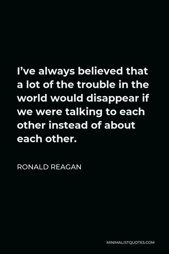 Ronald Reagan Quote - I've always believed that a lot of the trouble in the world would disappear if we were talking to each other instead of about each other.