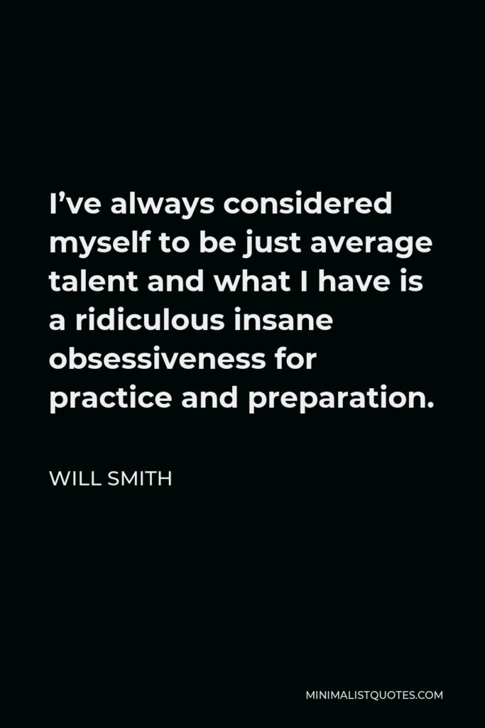Will Smith Quote - I've always considered myself to be just average talent and what I have is a ridiculous insane obsessiveness for practice and preparation.