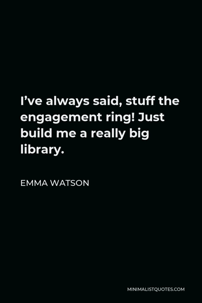 Emma Watson Quote - I've always said, stuff the engagement ring! Just build me a really big library.