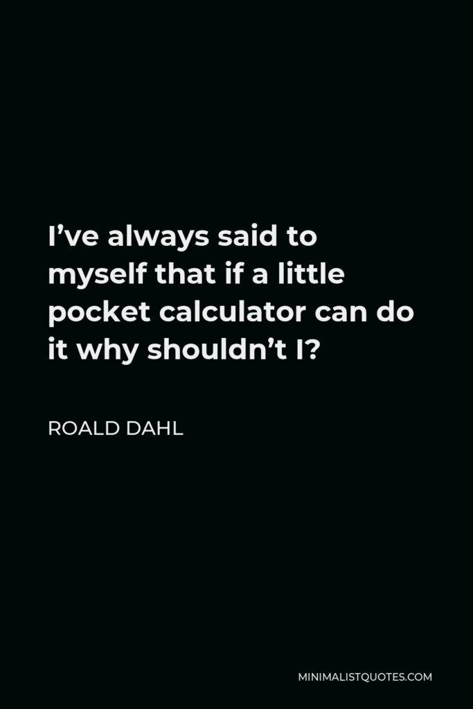 Roald Dahl Quote - I've always said to myself that if a little pocket calculator can do it why shouldn't I?
