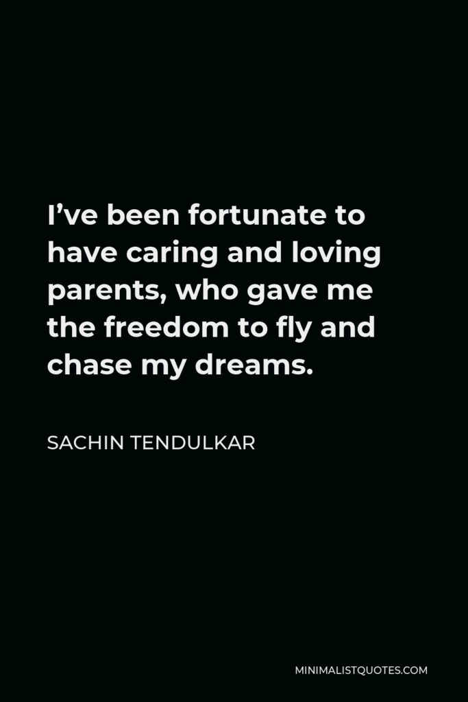 Sachin Tendulkar Quote - I've been fortunate to have caring and loving parents, who gave me the freedom to fly and chase my dreams.