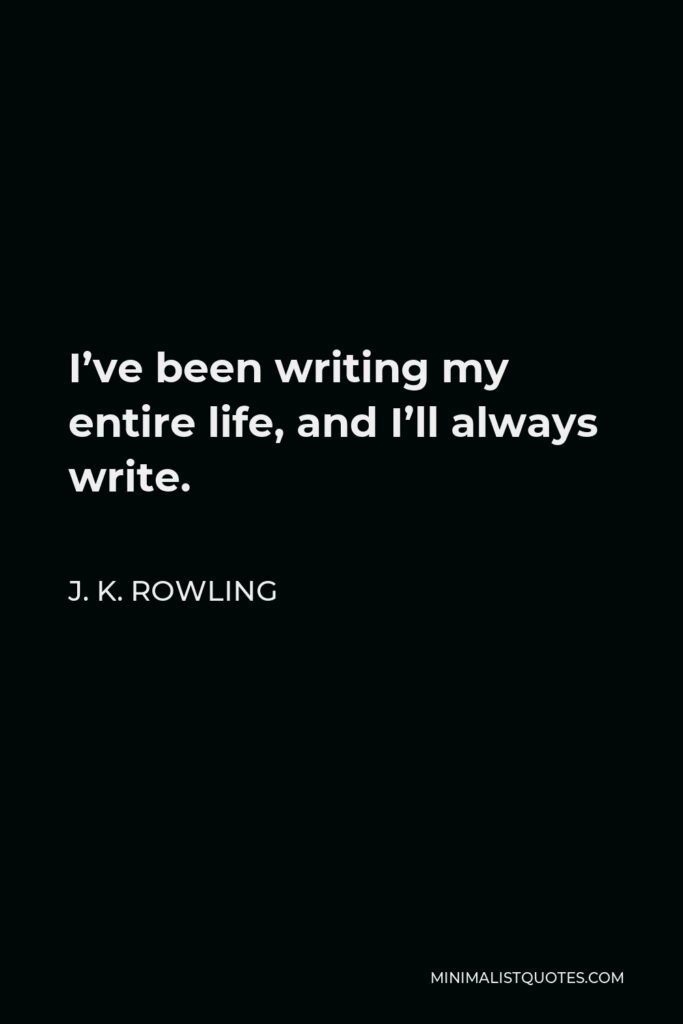 J. K. Rowling Quote - I've been writing my entire life, and I'll always write.