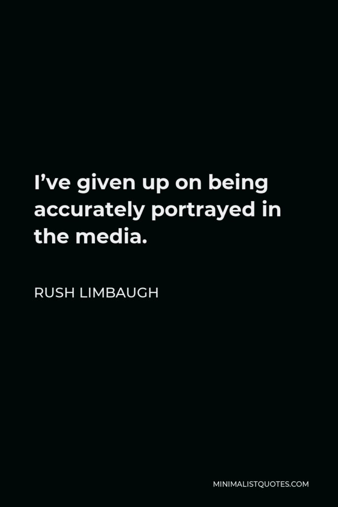 Rush Limbaugh Quote - I've given up on being accurately portrayed in the media.