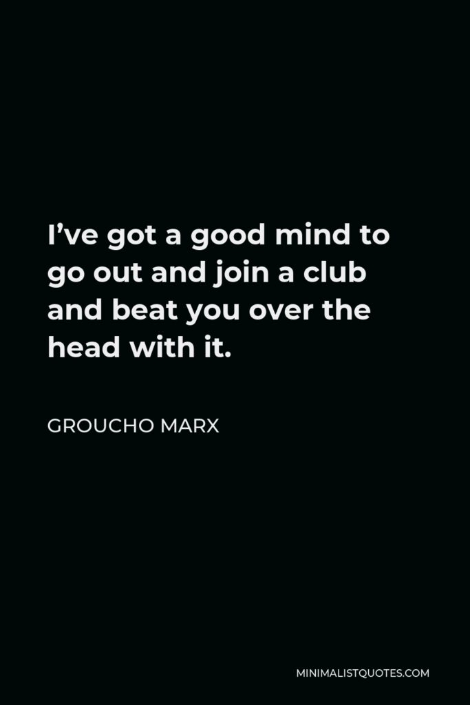 Groucho Marx Quote - I've got a good mind to go out and join a club and beat you over the head with it.