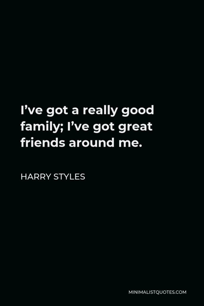 Harry Styles Quote - I've got a really good family; I've got great friends around me.