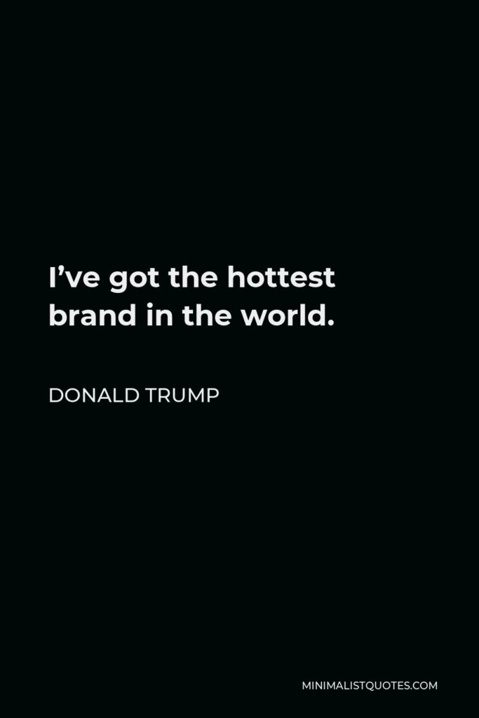 Donald Trump Quote - I've got the hottest brand in the world.