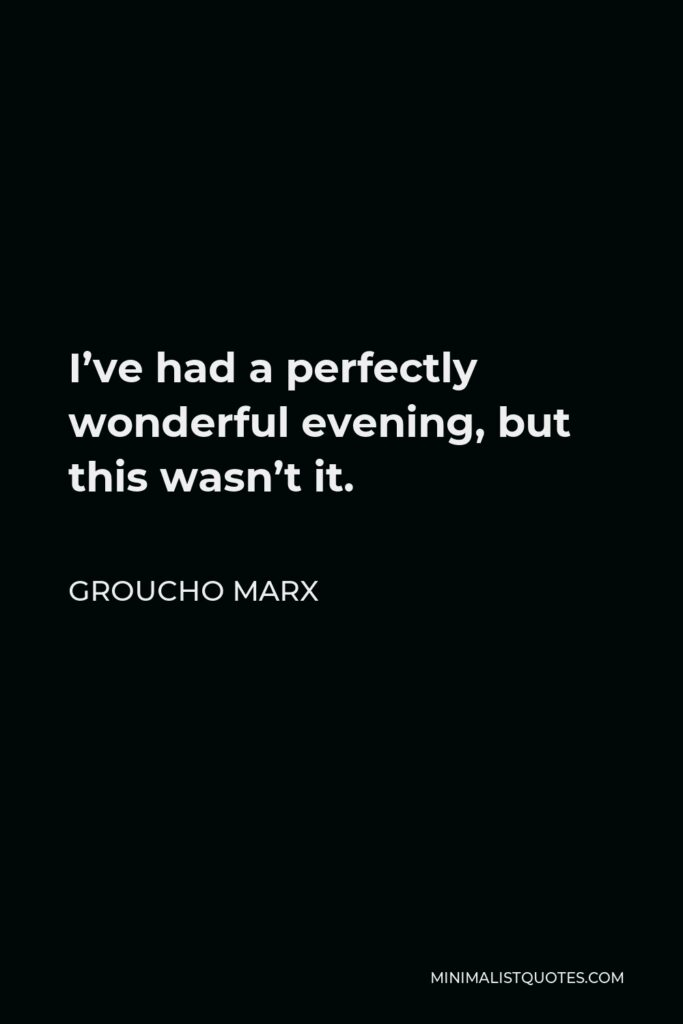 Groucho Marx Quote - I've had a perfectly wonderful evening, but this wasn't it.