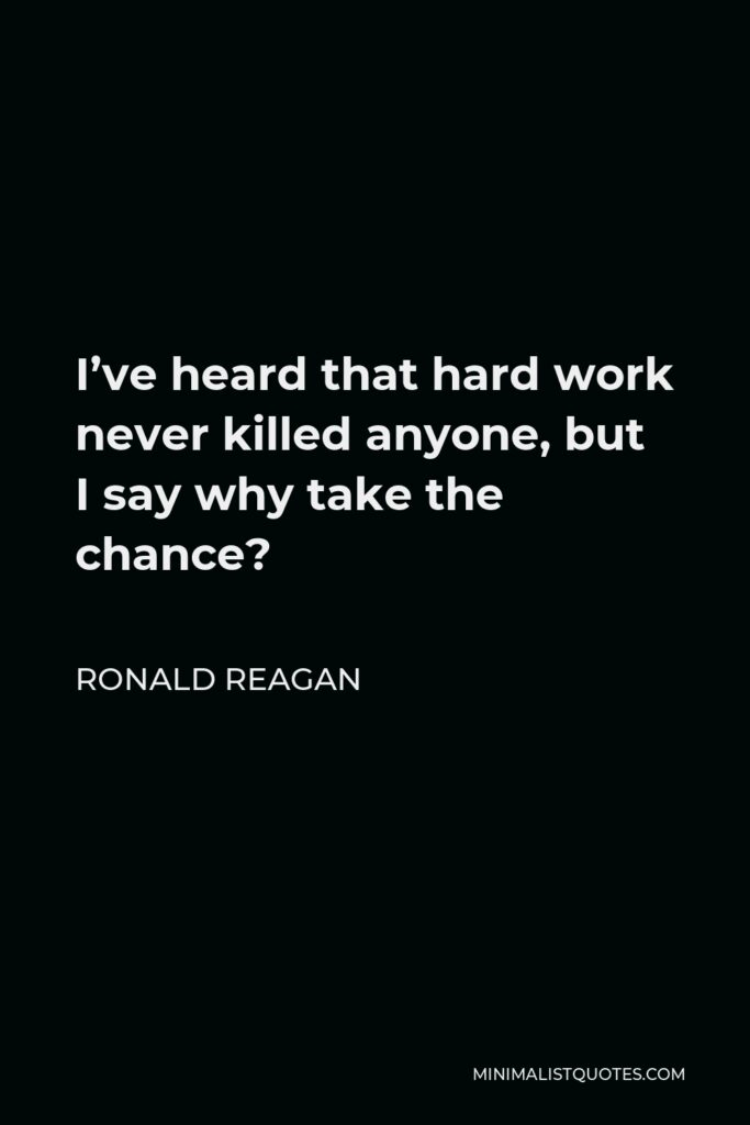 Ronald Reagan Quote - I've heard that hard work never killed anyone, but I say why take the chance?