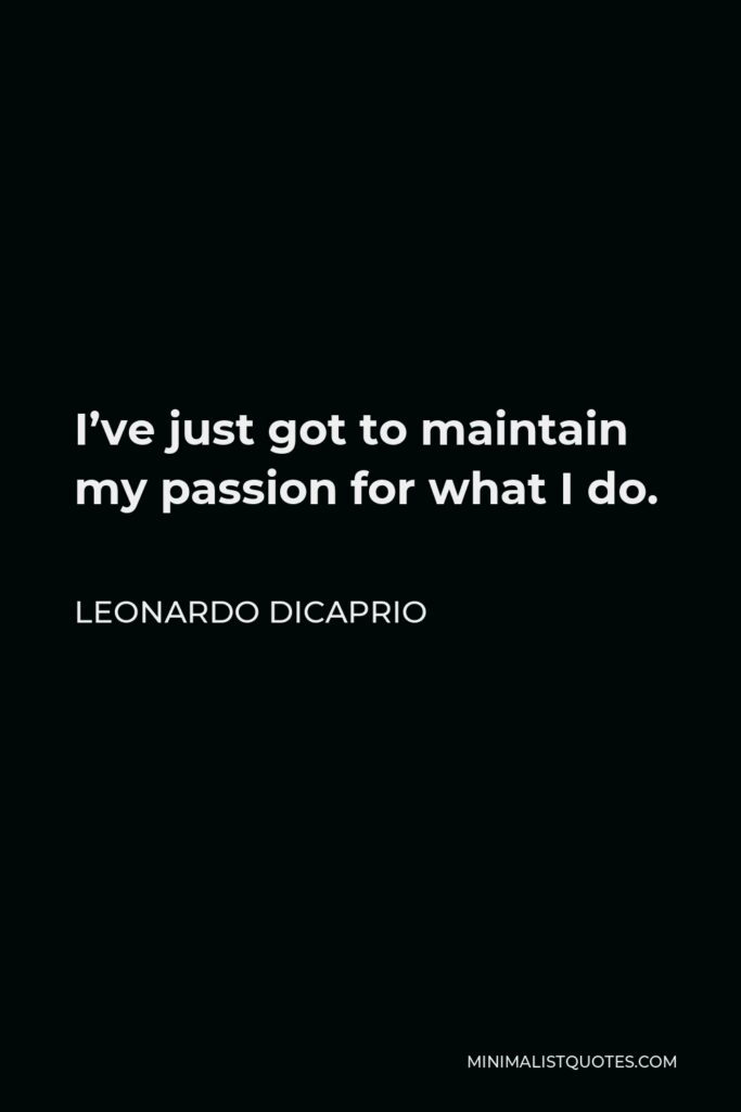 Leonardo DiCaprio Quote - I've just got to maintain my passion for what I do.