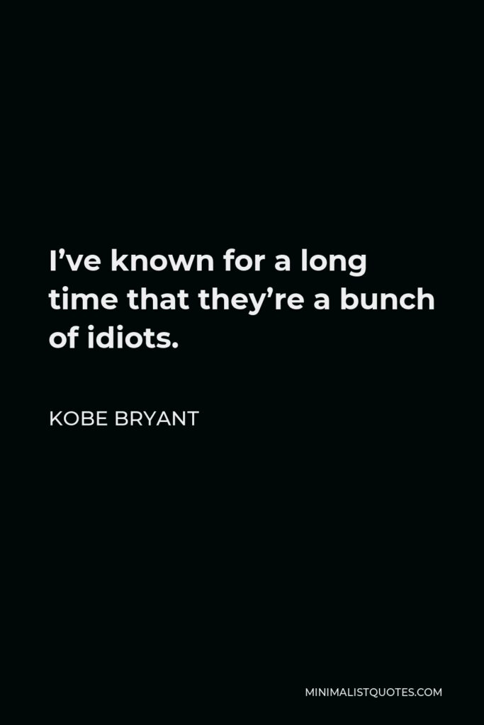 Kobe Bryant Quote - I've known for a long time that they're a bunch of idiots.