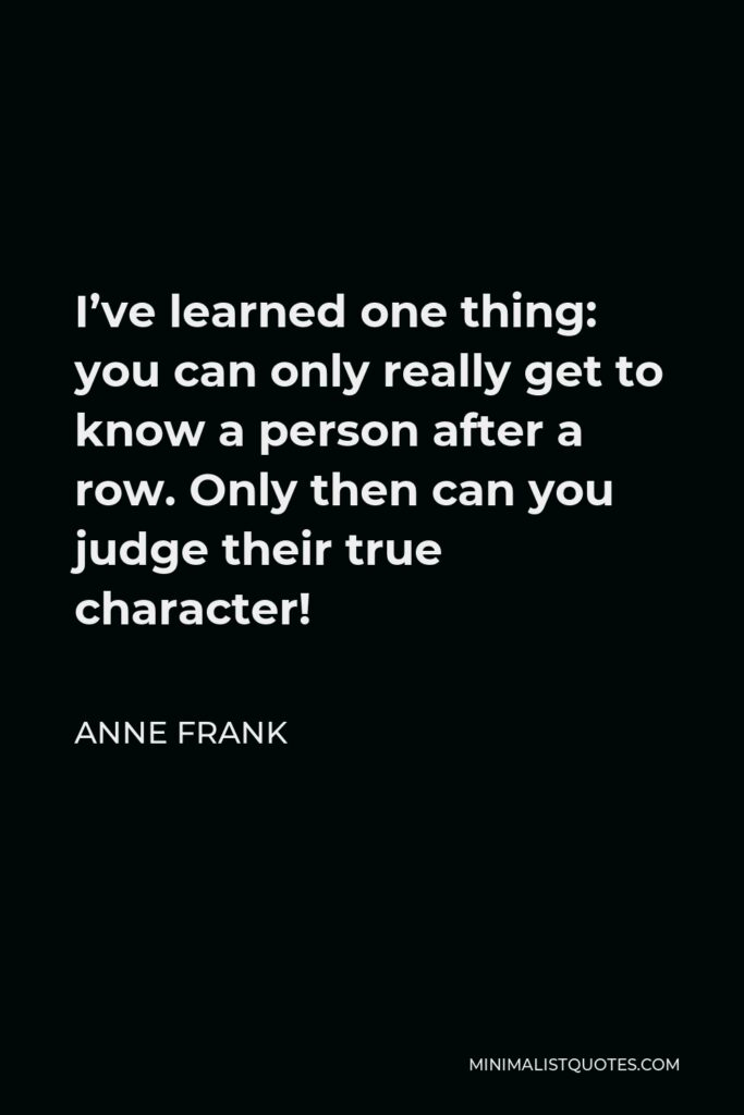 Anne Frank Quote - I've learned one thing: you can only really get to know a person after a row. Only then can you judge their true character!