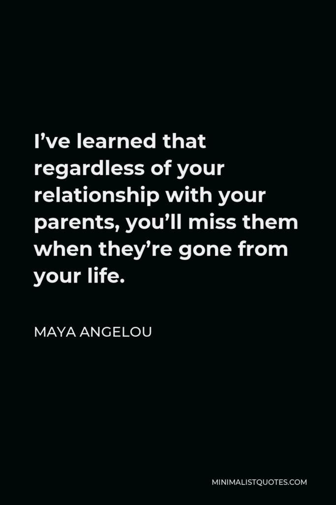 Maya Angelou Quote - I've learned that regardless of your relationship with your parents, you'll miss them when they're gone from your life.