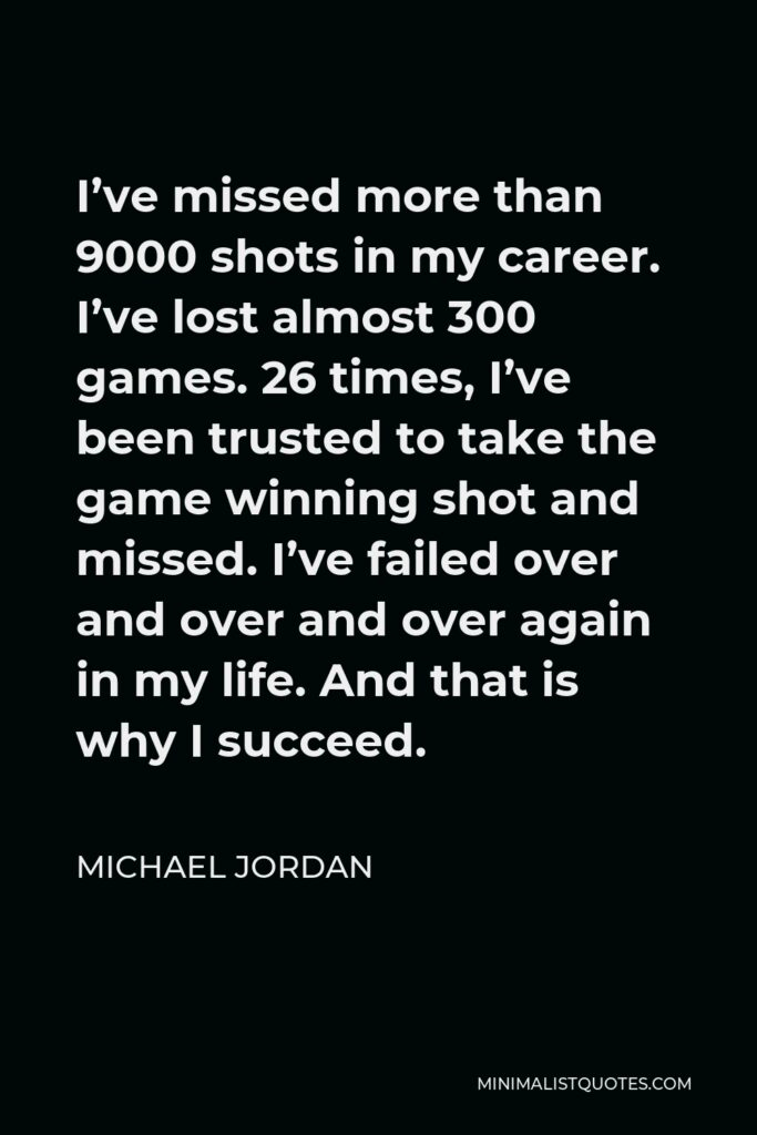 Michael Jordan Quote - I've missed more than 9000 shots in my career. I've lost almost 300 games. 26 times, I've been trusted to take the game winning shot and missed. I've failed over and over and over again in my life. And that is why I succeed.