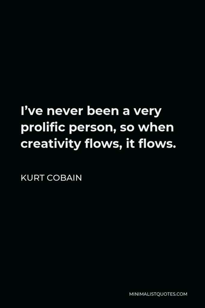 Kurt Cobain Quote - I've never been a very prolific person, so when creativity flows, it flows.