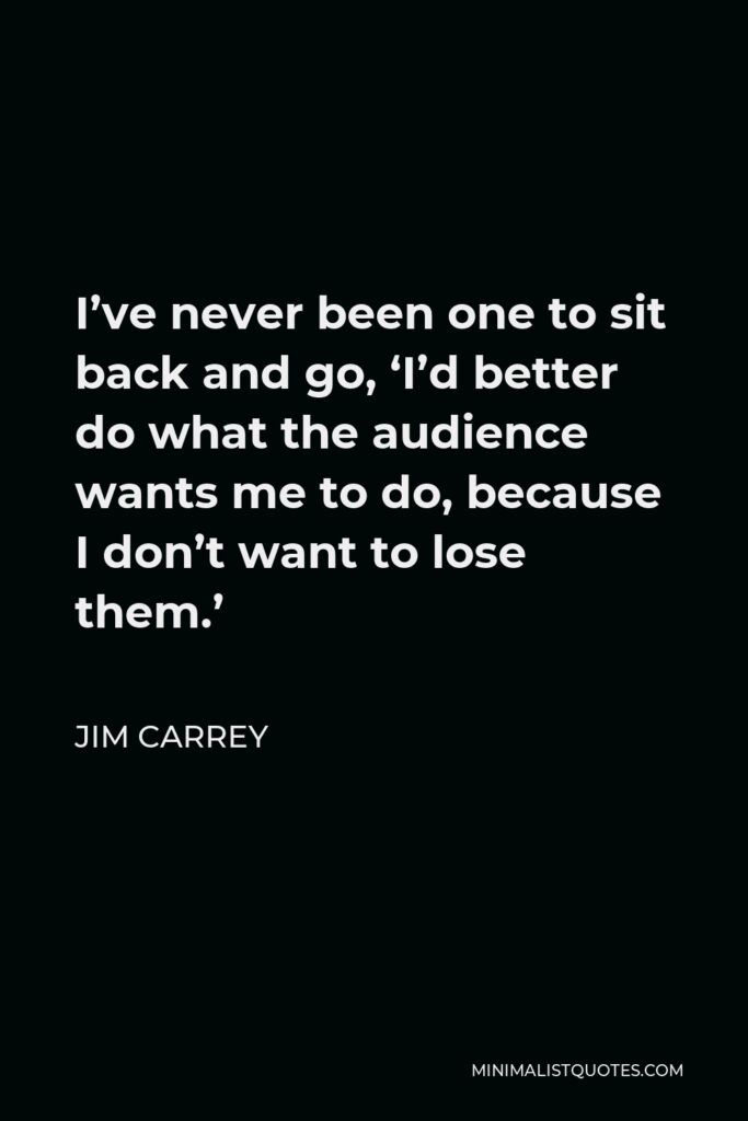 Jim Carrey Quote - I've never been one to sit back and go, 'I'd better do what the audience wants me to do, because I don't want to lose them.'