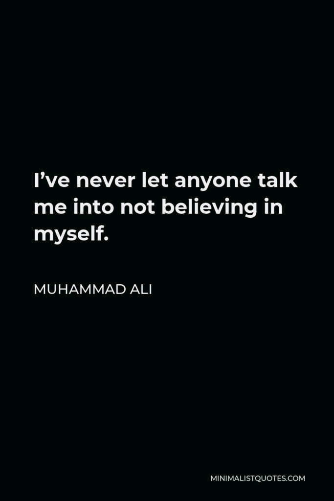 Muhammad Ali Quote - I've never let anyone talk me into not believing in myself.