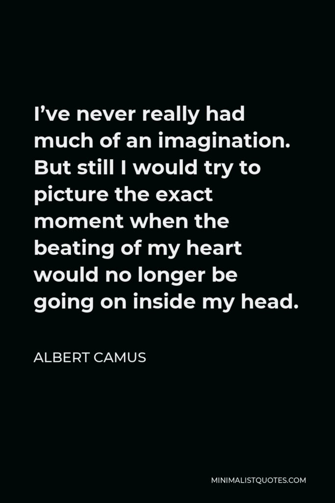 Albert Camus Quote - I've never really had much of an imagination. But still I would try to picture the exact moment when the beating of my heart would no longer be going on inside my head.