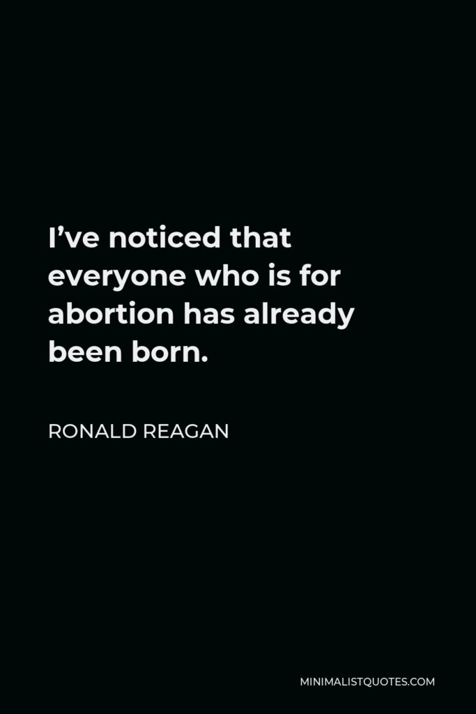 Ronald Reagan Quote - I've noticed that everyone who is for abortion has already been born.