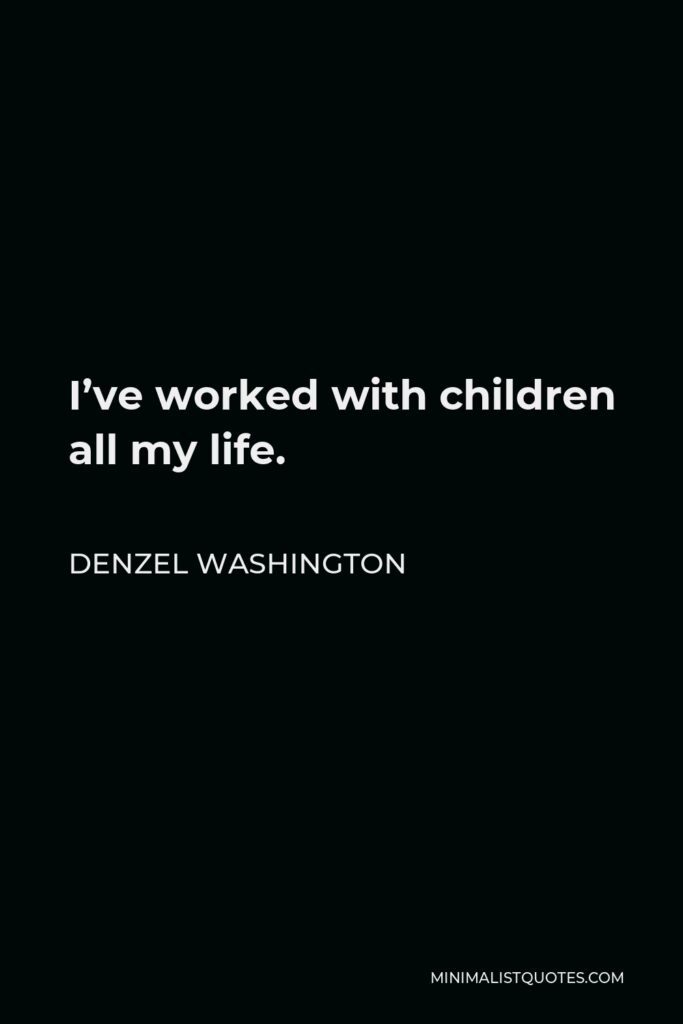Denzel Washington Quote - I've worked with children all my life.