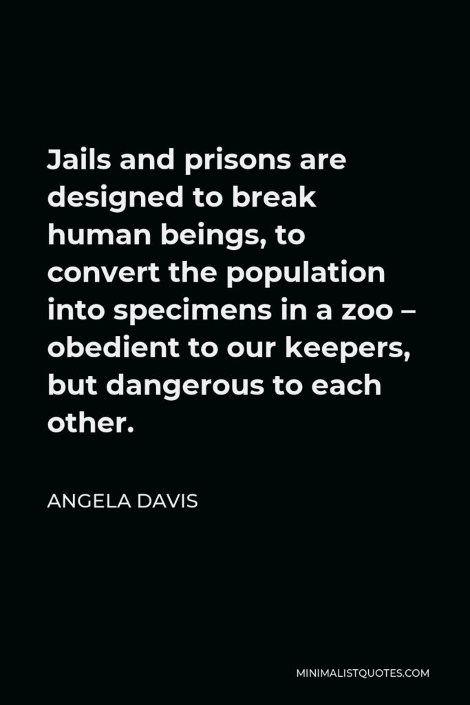Angela Davis Quote - Jails and prisons are designed to break human beings, to convert the population into specimens in a zoo – obedient to our keepers, but dangerous to each other.