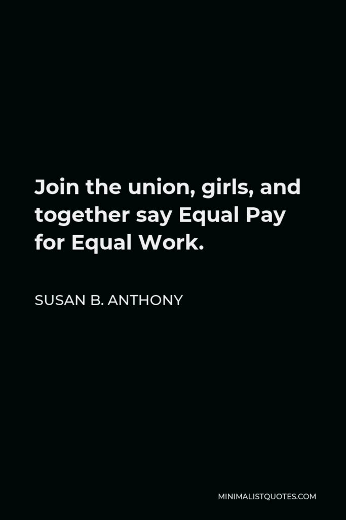 Susan B. Anthony Quote - Join the union, girls, and together say Equal Pay for Equal Work.