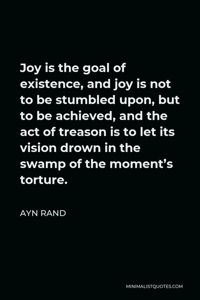 Ayn Rand Quote - Joy is the goal of existence, and joy is not to be stumbled upon, but to be achieved, and the act of treason is to let its vision drown in the swamp of the moment's torture.