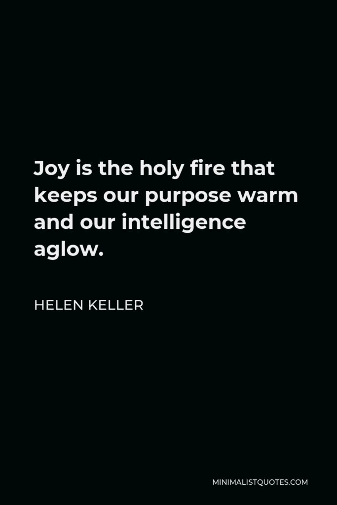 Helen Keller Quote - Joy is the holy fire that keeps our purpose warm and our intelligence aglow.