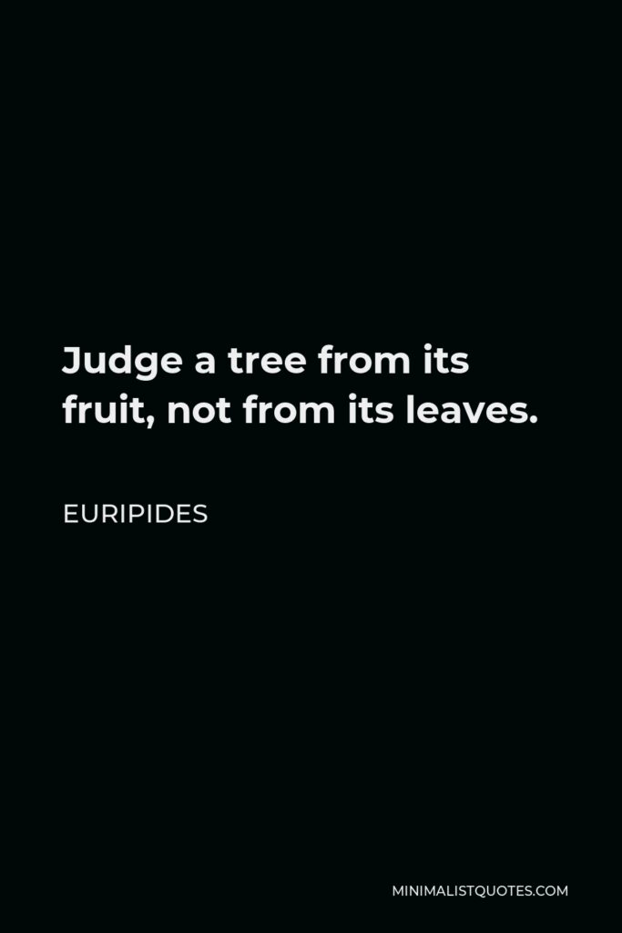 Euripides Quote - Judge a tree from its fruit, not from its leaves.
