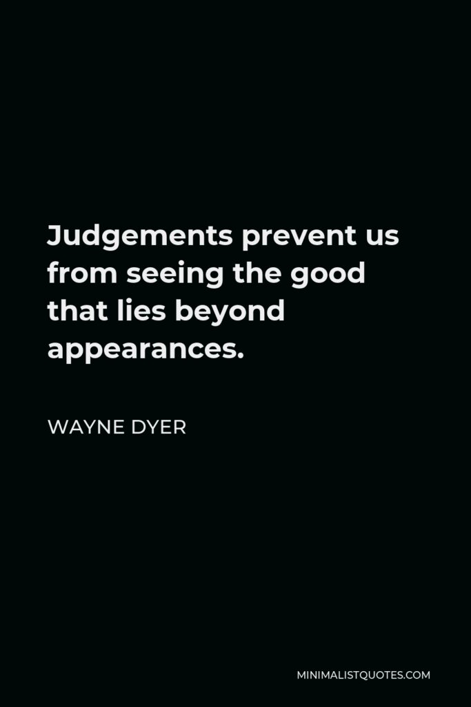 Wayne Dyer Quote - Judgements prevent us from seeing the good that lies beyond appearances.