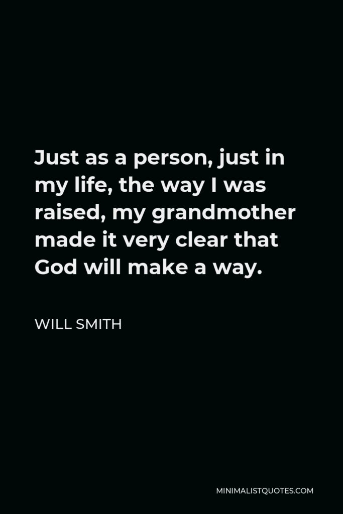 Will Smith Quote - Just as a person, just in my life, the way I was raised, my grandmother made it very clear that God will make a way.