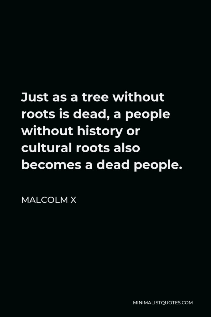 Malcolm X Quote - Just as a tree without roots is dead, a people without history or cultural roots also becomes a dead people.