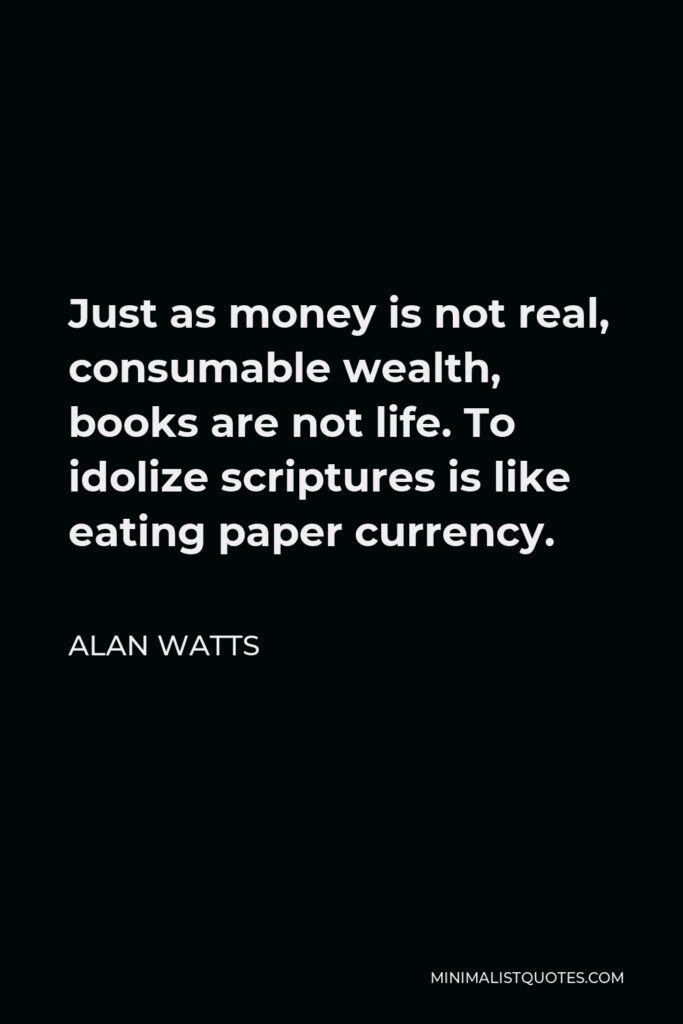 Alan Watts Quote - Just as money is not real, consumable wealth, books are not life. To idolize scriptures is like eating paper currency.