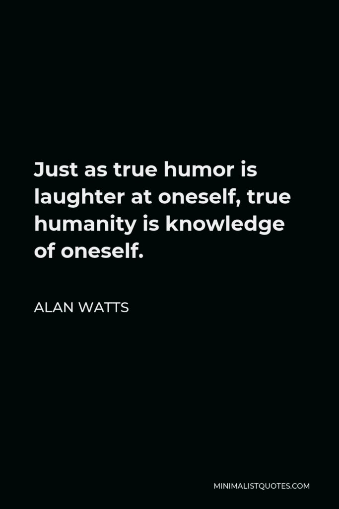 Alan Watts Quote - Just as true humor is laughter at oneself, true humanity is knowledge of oneself.
